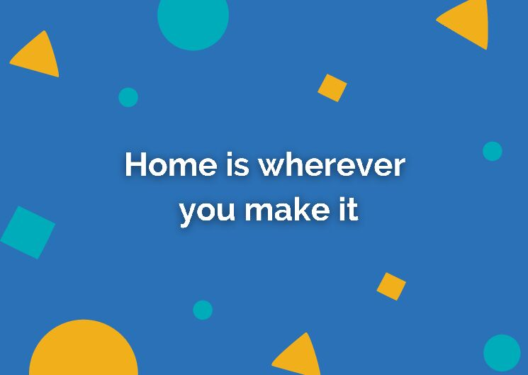 Home is wherever you make it